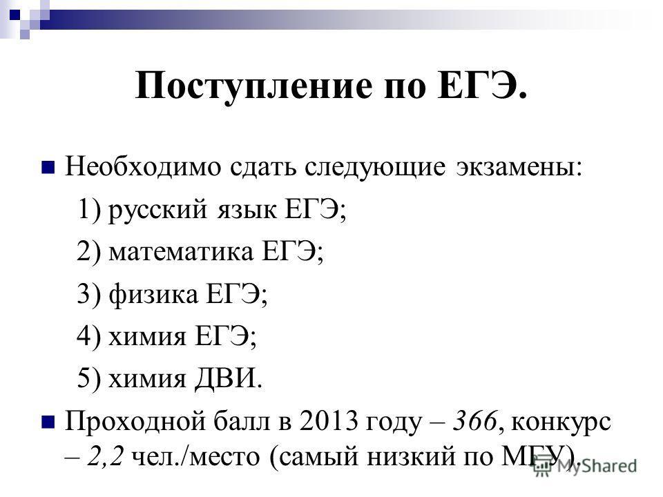 Поступление по ЕГЭ. Необходимо сдать следующие экзамены: 1) русский язык ЕГЭ; 2) математика ЕГЭ; 3) физика ЕГЭ; 4) химия ЕГЭ; 5) химия ДВИ. Проходной балл в 2013 году – 366, конкурс – 2,2 чел./место (самый низкий по МГУ).