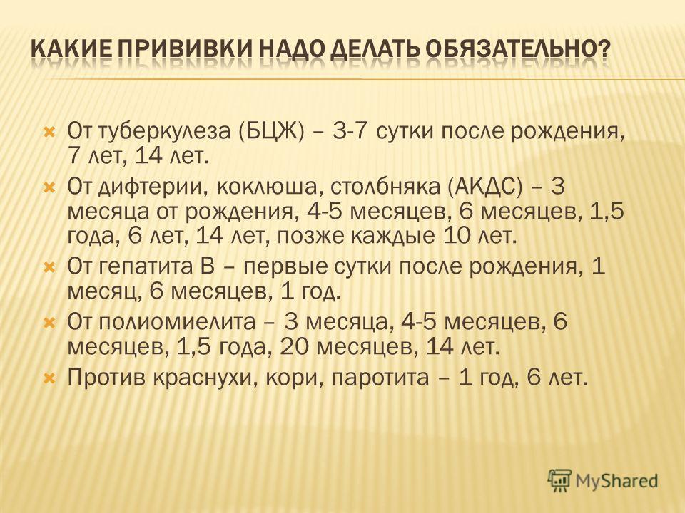 От туберкулеза (БЦЖ) – 3-7 сутки после рождения, 7 лет, 14 лет. От дифтерии, коклюша, столбняка (АКДС) – 3 месяца от рождения, 4-5 месяцев, 6 месяцев, 1,5 года, 6 лет, 14 лет, позже каждые 10 лет. От гепатита В – первые сутки после рождения, 1 месяц,