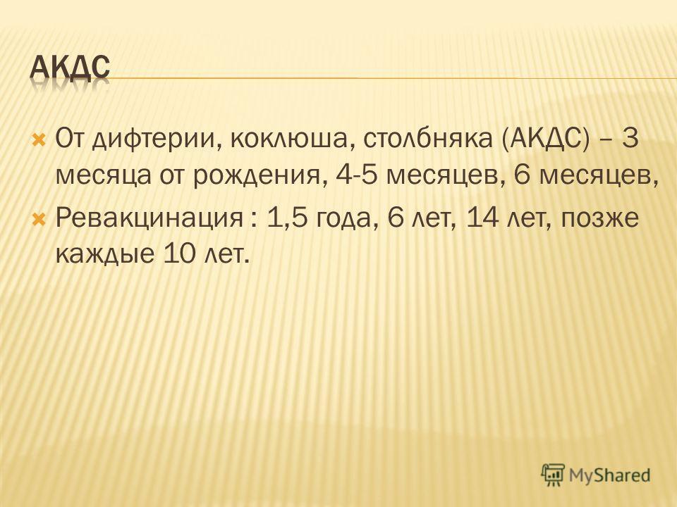 От дифтерии, коклюша, столбняка (АКДС) – 3 месяца от рождения, 4-5 месяцев, 6 месяцев, Ревакцинация : 1,5 года, 6 лет, 14 лет, позже каждые 10 лет.