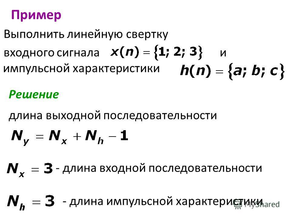 Выполнить линейную свертку входного сигнала и импульсной характеристики Пример Решение длина выходной последовательности - длина входной последовательности - длина импульсной характеристики