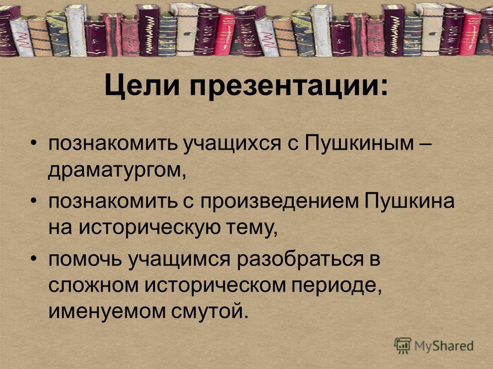 Цели презентации: познакомить учащихся с Пушкиным – драматургом, познакомить с произведением Пушкина на историческую тему, помочь учащимся разобраться в сложном историческом периоде, именуемом смутой.