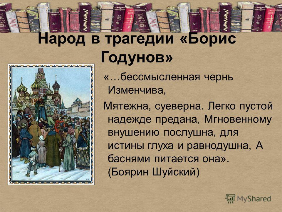 Народ в трагедии «Борис Годунов» «…бессмысленная чернь Изменчива, Мятежна, суеверна. Легко пустой надежде предана, Мгновенному внушению послушна, для истины глуха и равнодушна, А баснями питается она». (Боярин Шуйский)