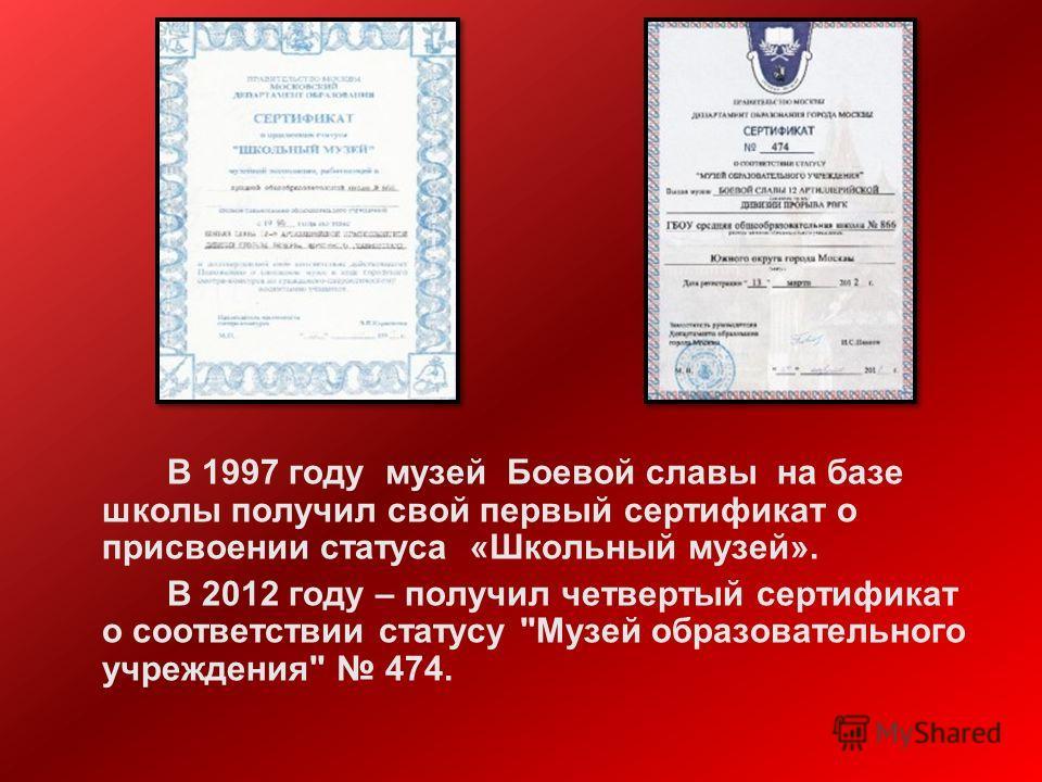 В 1997 году музей Боевой славы на базе школы получил свой первый сертификат о присвоении статуса «Школьный музей». В 2012 году – получил четвертый сертификат о соответствии статусу Музей образовательного учреждения 474.