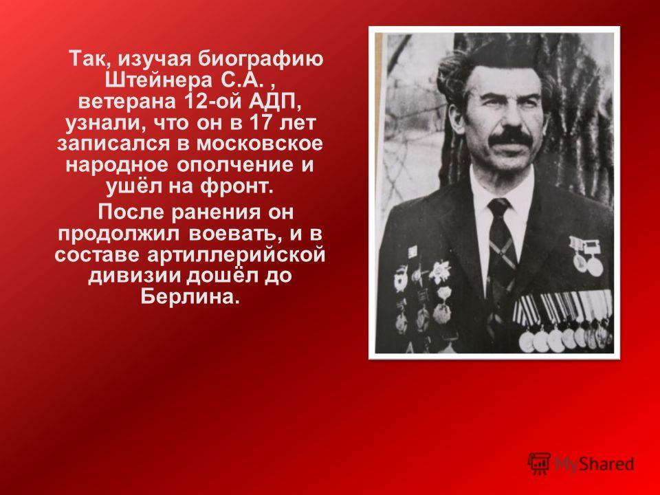 Так, изучая биографию Штейнера С.А., ветерана 12-ой АДП, узнали, что он в 17 лет записался в московское народное ополчение и ушёл на фронт. После ранения он продолжил воевать, и в составе артиллерийской дивизии дошёл до Берлина.