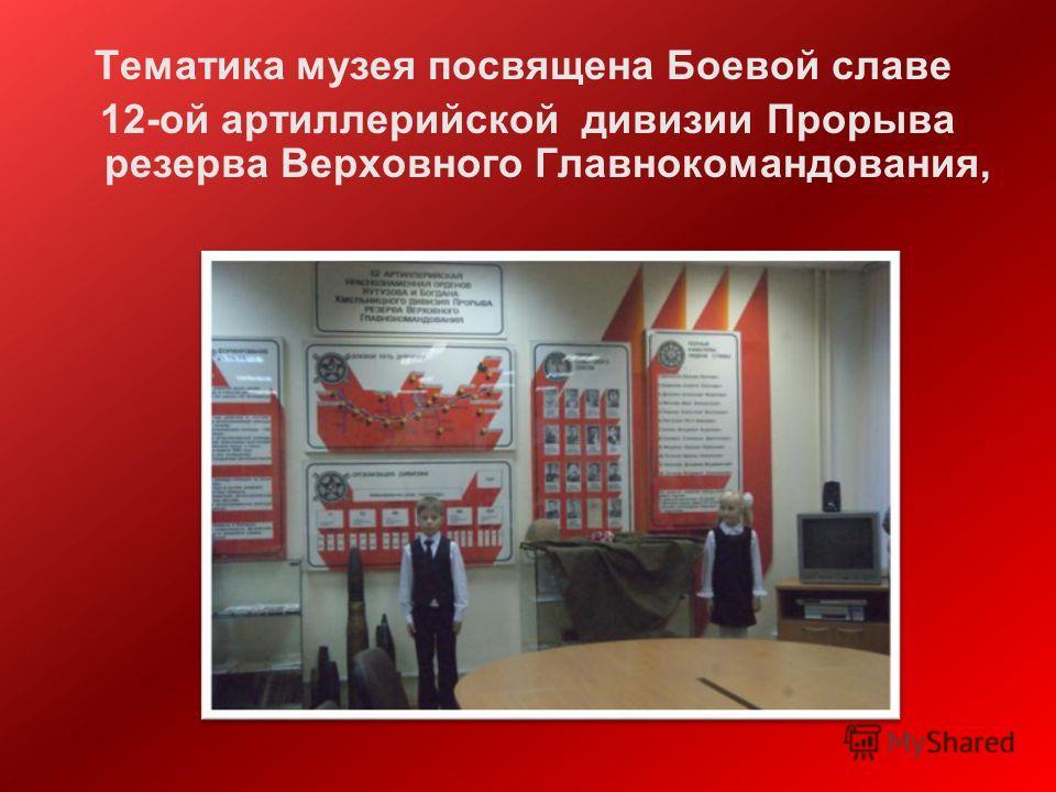 Тематика музея посвящена Боевой славе 12-ой артиллерийской дивизии Прорыва резерва Верховного Главнокомандования,