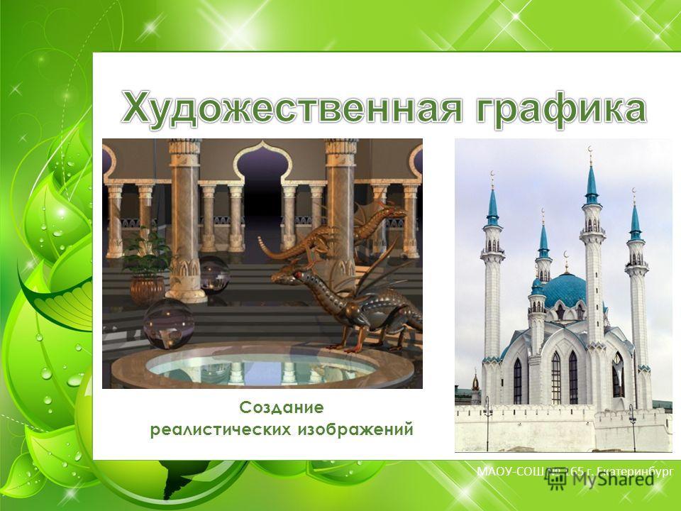 МБОУ-СОШ 165 г. Екатеринбург МАОУ-СОШ 165 г. Екатеринбург Создание реалистических изображений