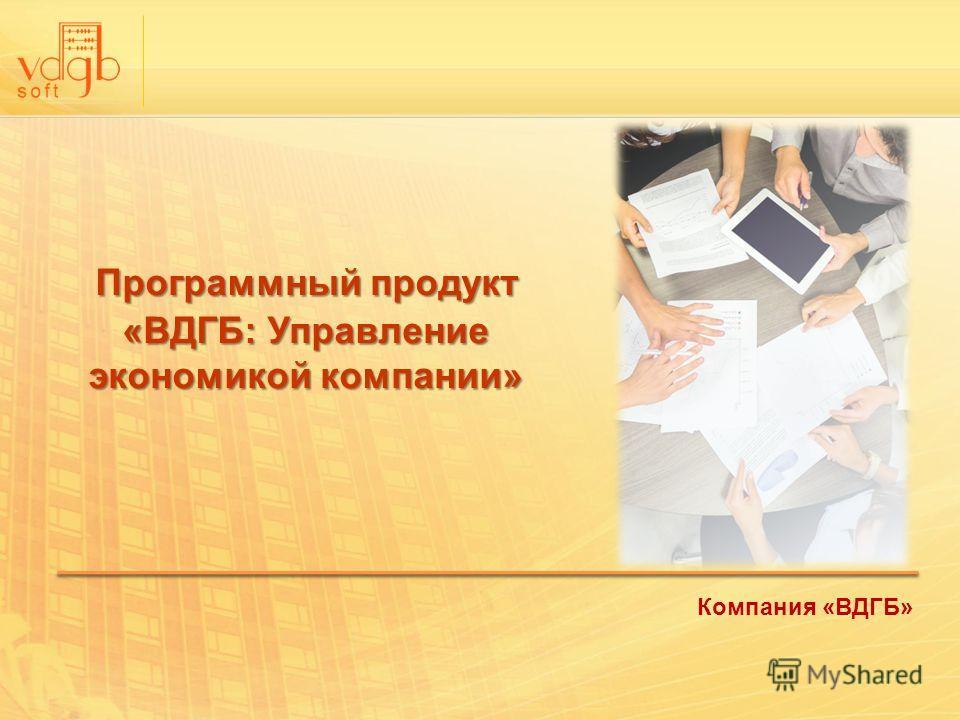 Программный продукт «ВДГБ: Управление экономикой компании» Компания «ВДГБ»