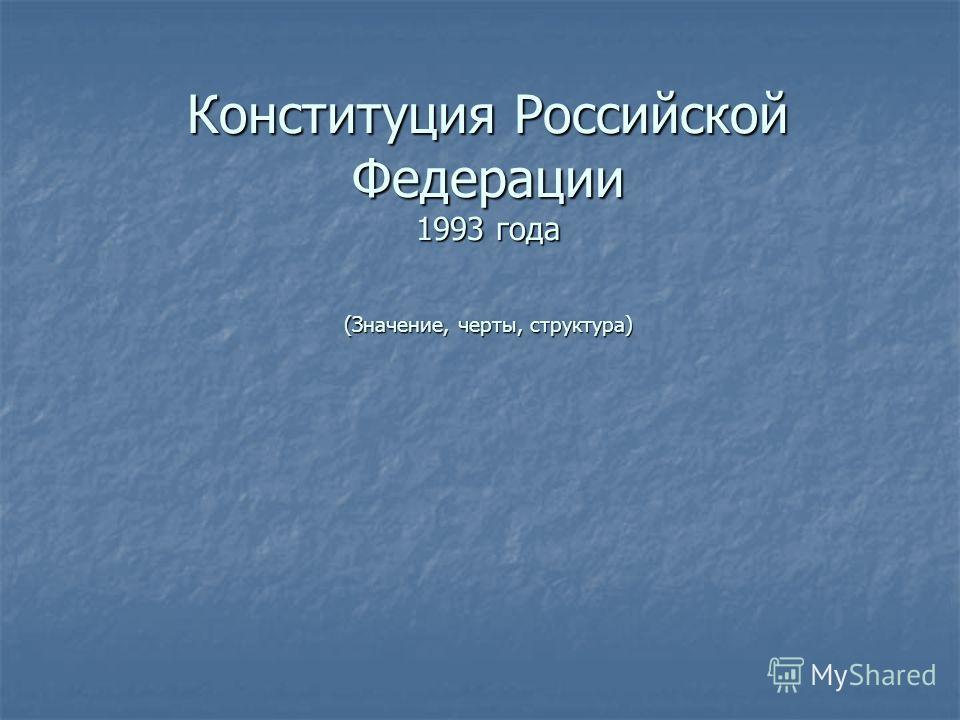 Конституция Российской Федерации 1993 года (Значение, черты, структура)