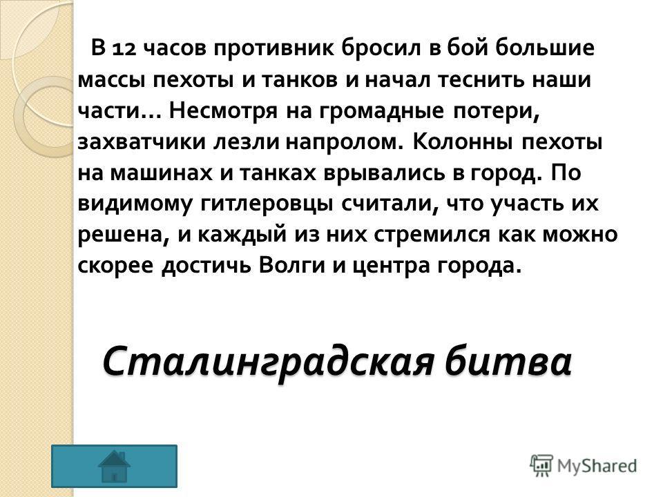 Сталинградская битва В 12 часов противник бросил в бой большие массы пехоты и танков и начал теснить наши части … Несмотря на громадные потери, захватчики лезли напролом. Колонны пехоты на машинах и танках врывались в город. По видимому гитлеровцы сч