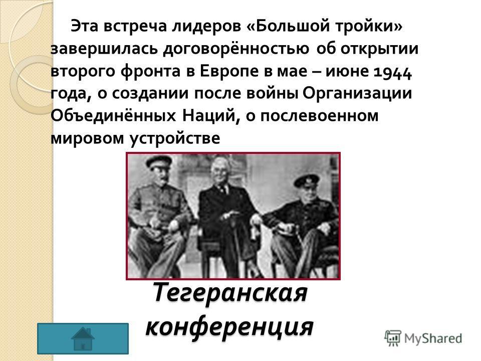 Тегеранская конференция Эта встреча лидеров « Большой тройки » завершилась договорённостью об открытии второго фронта в Европе в мае – июне 1944 года, о создании после войны Организации Объединённых Наций, о послевоенном мировом устройстве