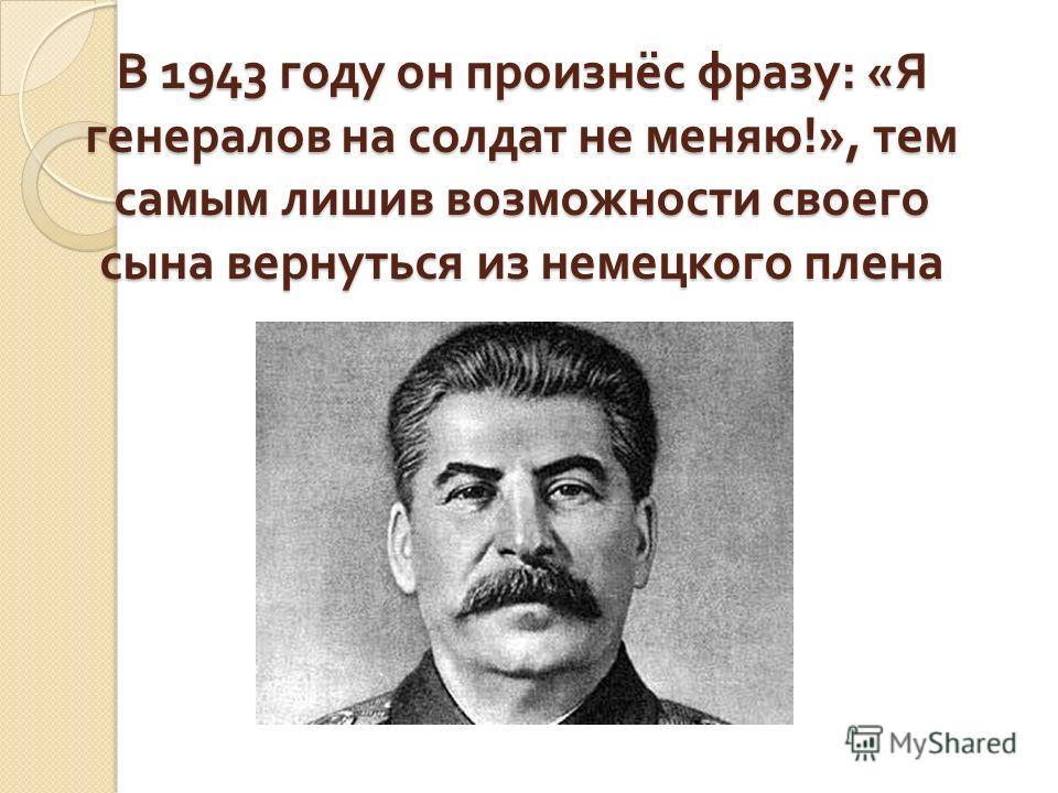 В 1943 году он произнёс фразу : « Я генералов на солдат не меняю !», тем самым лишив возможности своего сына вернуться из немецкого плена