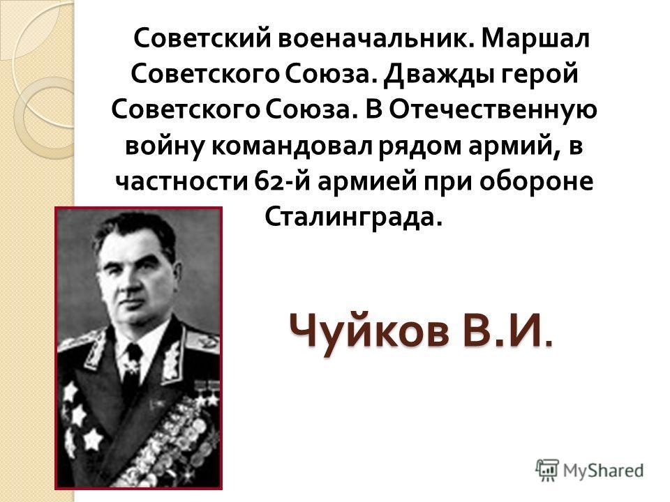Чуйков В. И. Советский военачальник. Маршал Советского Союза. Дважды герой Советского Союза. В Отечественную войну командовал рядом армий, в частности 62- й армией при обороне Сталинграда.