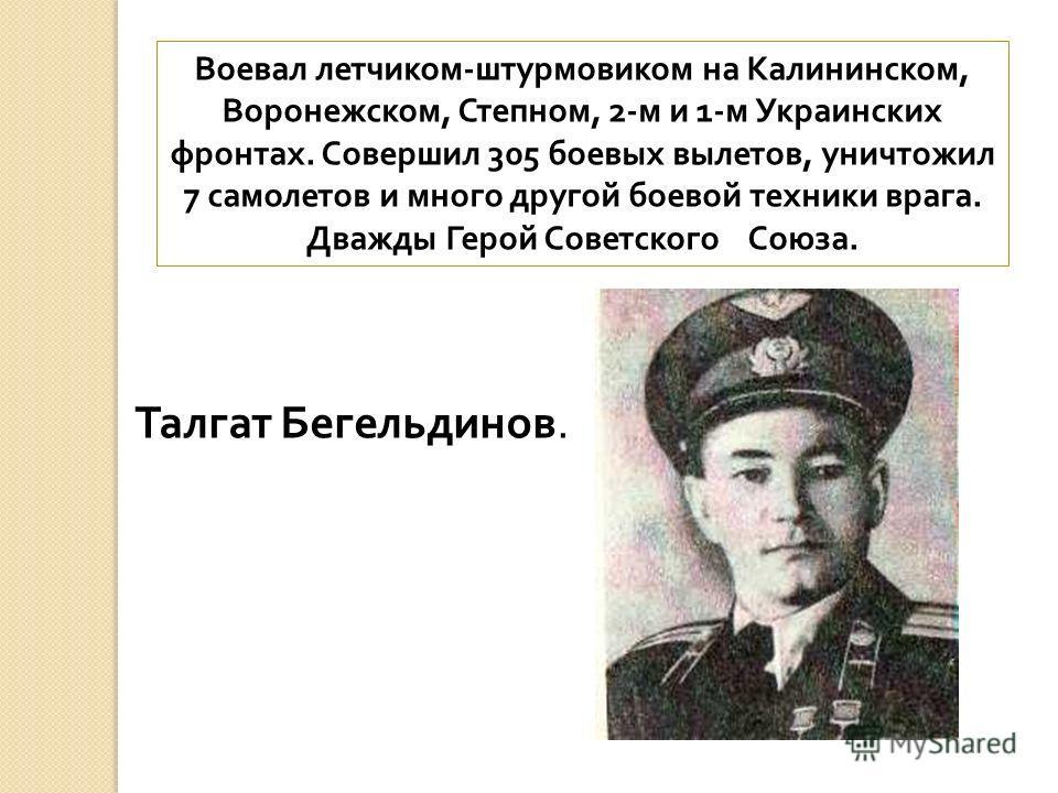 Воевал летчиком - штурмовиком на Калининском, Воронежском, Степном, 2- м и 1- м Украинских фронтах. Совершил 305 боевых вылетов, уничтожил 7 самолетов и много другой боевой техники врага. Дважды Герой Советского Союза. Талгат Бегельдинов.