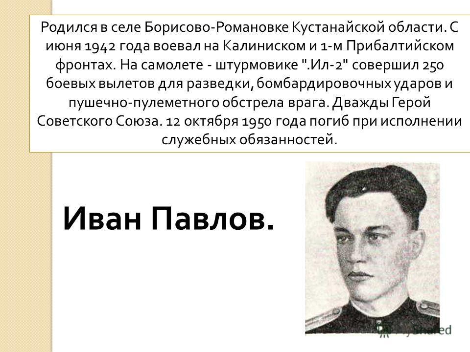 Родился в селе Борисово - Романовке Кустанайской области. С июня 1942 года воевал на Калиниском и 1- м Прибалтийском фронтах. На самолете - штурмовике