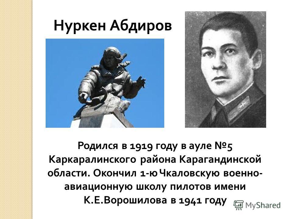 Родился в 1919 году в ауле 5 Каркаралинского района Карагандинской области. Окончил 1- ю Чкаловскую военно - авиационную школу пилотов имени К. Е. Ворошилова в 1941 году Нуркен Абдиров