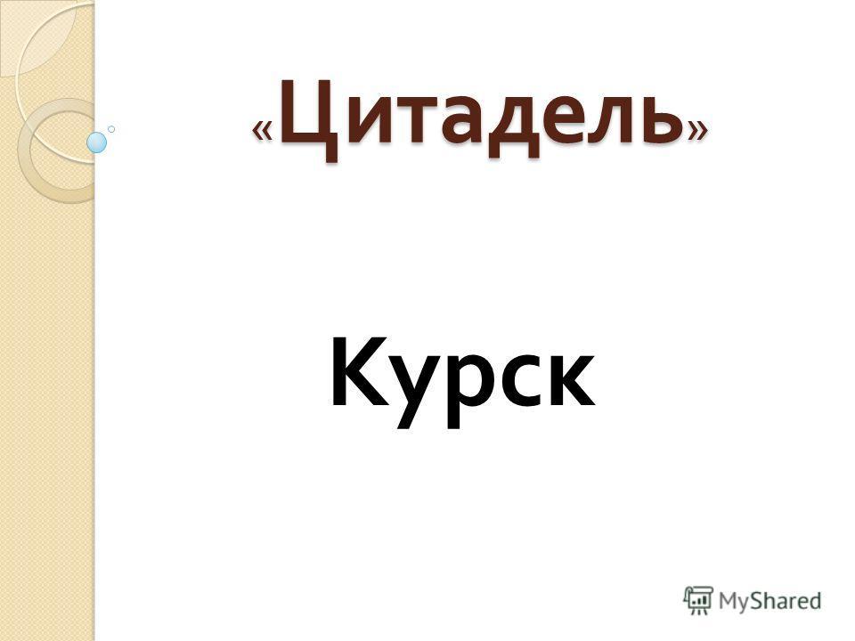 « Цитадель » Курск