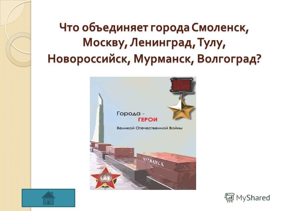 Что объединяет города Смоленск, Москву, Ленинград, Тулу, Новороссийск, Мурманск, Волгоград ?
