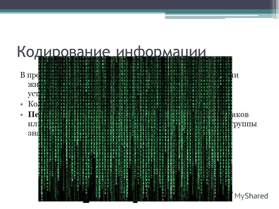 Кодирование информации В процессах восприятия, передачи и хранения информации живыми организмами, человеком и техническими устройствами происходит ее кодирование. Количество знаков в коде называется длиной кода. Перекодирование – это операция преобра