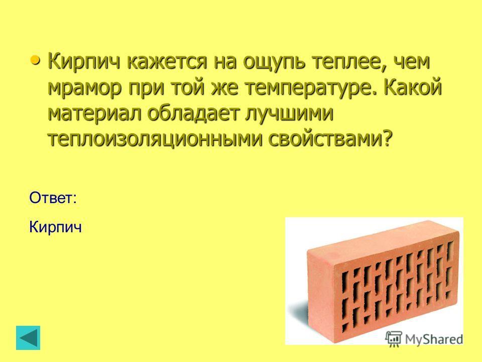 Ответ: Кирпич Кирпич кажется на ощупь теплее, чем мрамор при той же температуре. Какой материал обладает лучшими теплоизоляционными свойствами? Кирпич кажется на ощупь теплее, чем мрамор при той же температуре. Какой материал обладает лучшими теплоиз