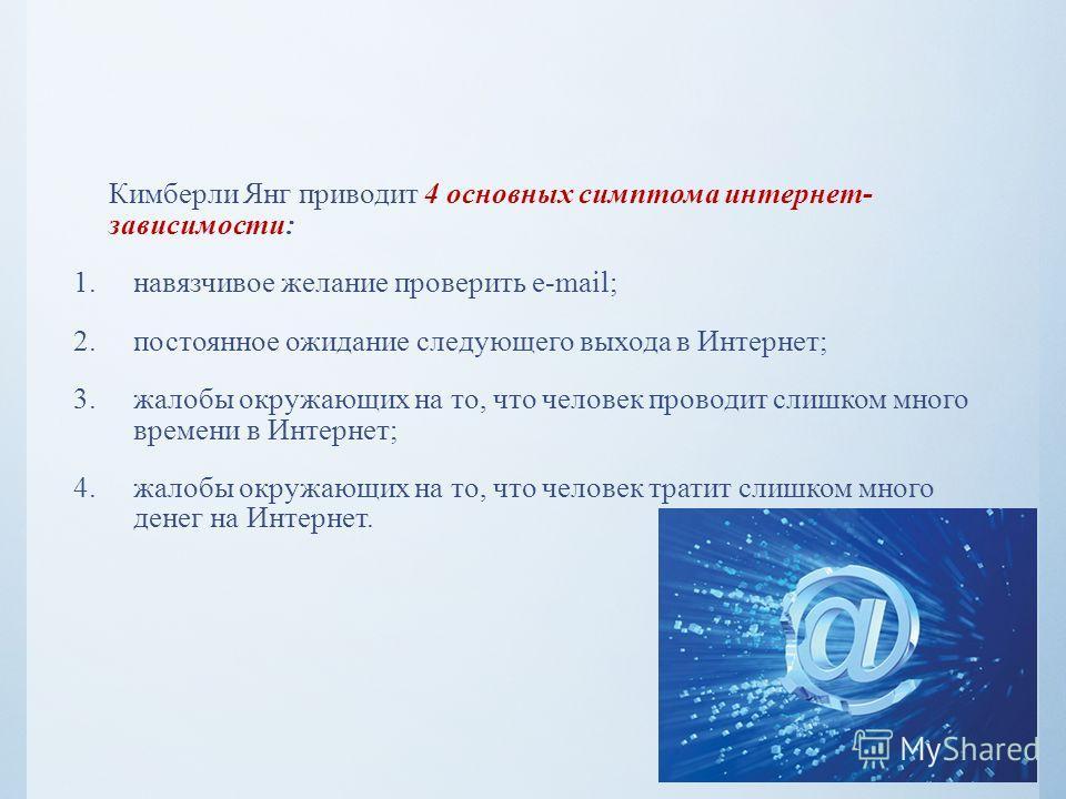 Кимберли Янг приводит 4 основных симптома интернет- зависимости: 1.навязчивое желание проверить e-mail; 2.постоянное ожидание следующего выхода в Интернет; 3.жалобы окружающих на то, что человек проводит слишком много времени в Интернет; 4.жалобы окр