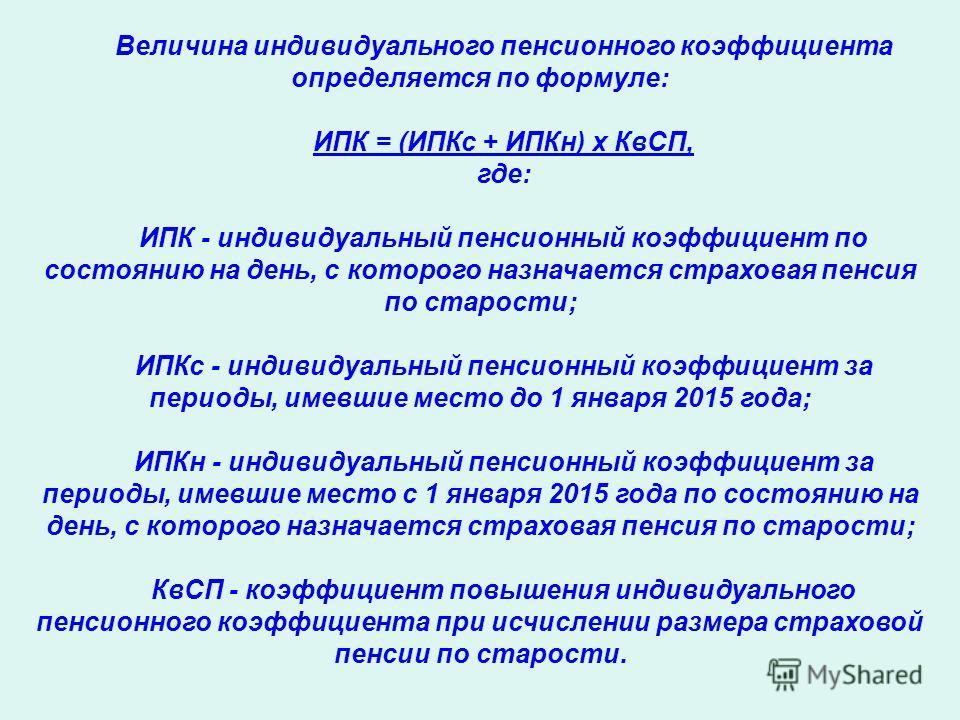 Величина индивидуального пенсионного коэффициента определяется по формуле: ИПК = (ИПКс + ИПКн) х КвСП, где: ИПК - индивидуальный пенсионный коэффициент по состоянию на день, с которого назначается страховая пенсия по старости; ИПКс - индивидуальный п