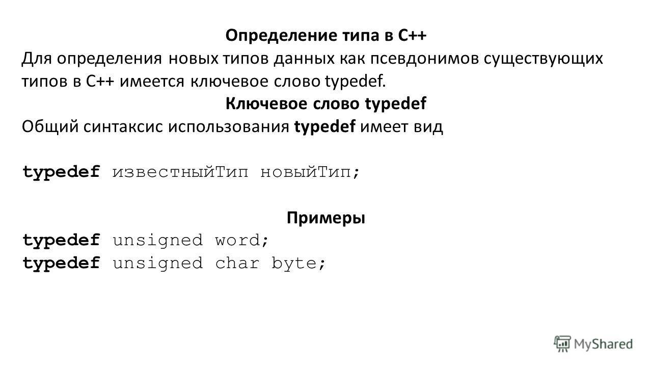 Определение типа в C++ Для определения новых типов данных как псевдонимов существующих типов в C++ имеется ключевое слово typedef. Ключевое слово typedef Общий синтаксис использования typedef имеет вид typedef известныйТип новыйТип; Примеры typedef u