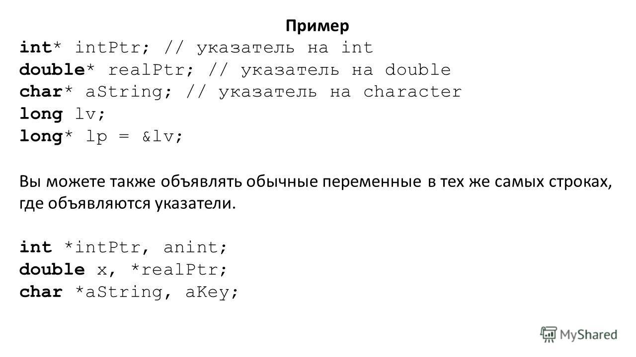 Пример int* intPtr; // указатель на int double* realPtr; // указатель на double char* aString; // указатель на character long lv; long* lp = &lv; Вы можете также объявлять обычные переменные в тех же самых строках, где объявляются указатели. int *int