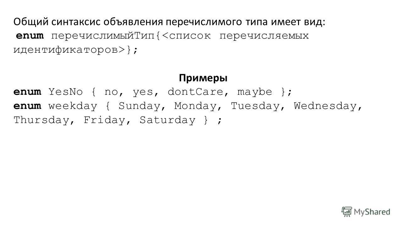 Общий синтаксис объявления перечислимого типа имеет вид: enum перечислимыйТип{ }; Примеры enum YesNo { no, yes, dontCare, maybe }; enum weekday { Sunday, Monday, Tuesday, Wednesday, Thursday, Friday, Saturday } ;
