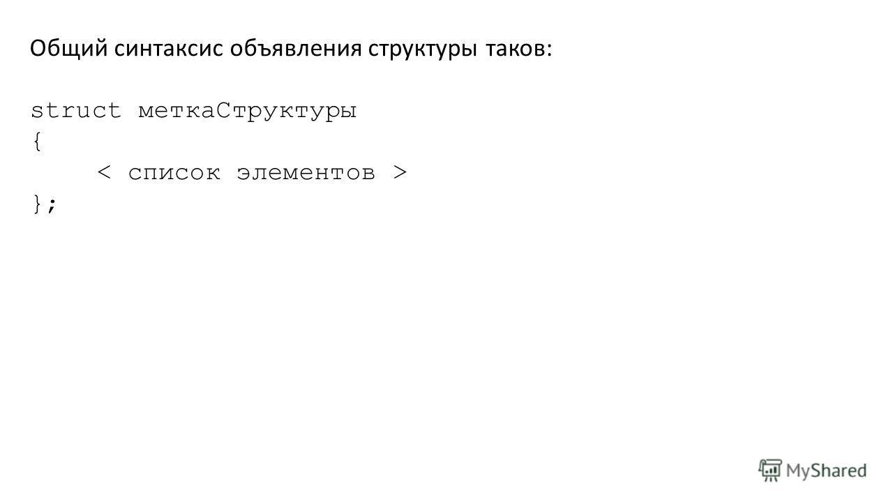 Общий синтаксис объявления структуры таков: struct меткаСтруктуры { };