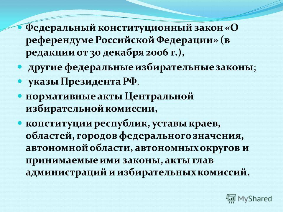 Федеральный конституционный закон «О референдуме Российской Федерации» (в редакции от 30 декабря 2006 г.), другие федеральные избирательные законы; указы Президента РФ, нормативные акты Центральной избирательной комиссии, конституции республик, устав