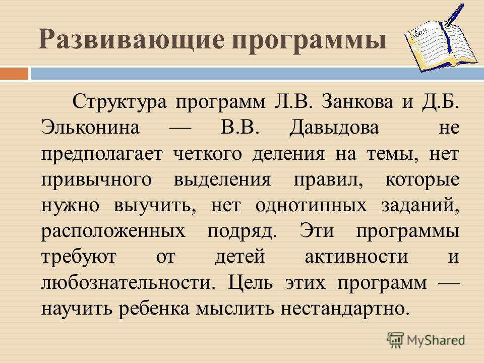 Развивающие программы Структура программ Л.В. Занкова и Д.Б. Эльконина В.В. Давыдова не предполагает четкого деления на темы, нет привычного выделения правил, которые нужно выучить, нет однотипных заданий, расположенных подряд. Эти программы требуют