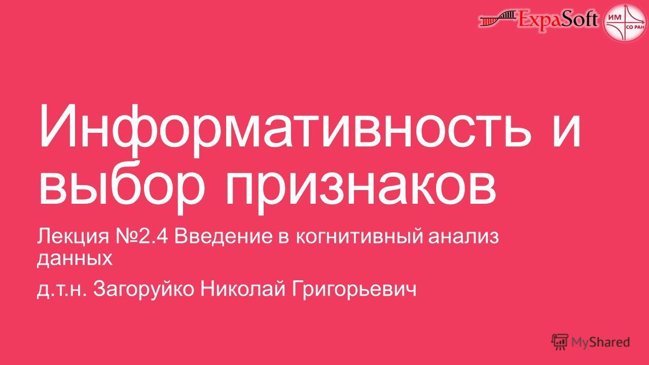 Информативность и выбор признаков Лекция 2.4 Введение в когнитивный анализ данных д.т.н. Загоруйко Николай Григорьевич