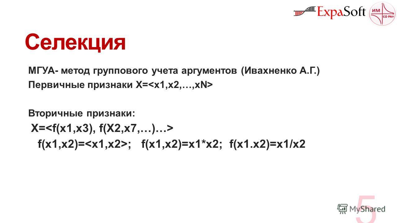 Селекция МГУА- метод группового учета аргументов (Ивахненко А.Г.) Первичные признаки X= Вторичные признаки: X= f(x1,x2)= ; f(x1,x2)=x1*x2; f(x1.x2)=x1/x2 5