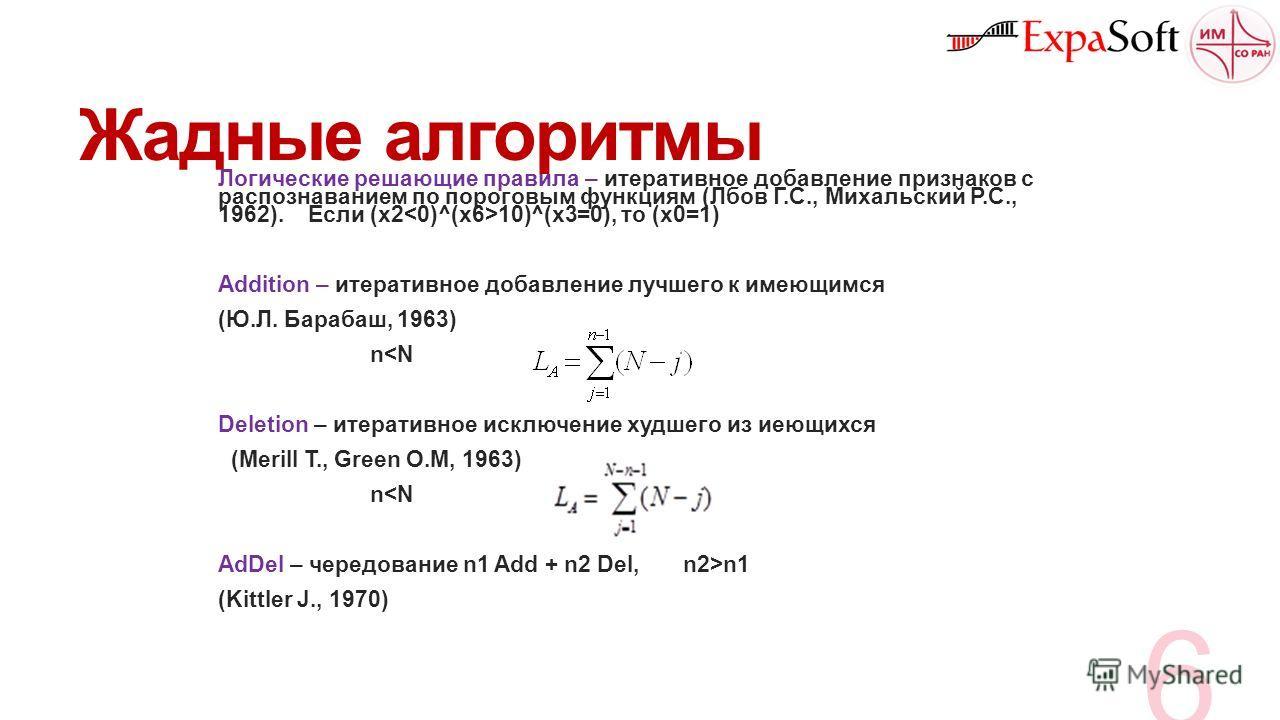 Жадные алгоритмы Логические решающие правила – итеративное добавление признаков с распознаванием по пороговым функциям (Лбов Г.С., Михальский Р.С., 1962). Если (x2 10)^(x3=0), то (х0=1) Addition – итеративное добавление лучшего к имеющимся (Ю.Л. Бара