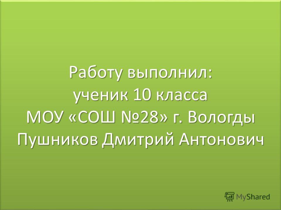 Работу выполнил: ученик 10 класса МОУ «СОШ 28» г. Вологды Пушников Дмитрий Антонович