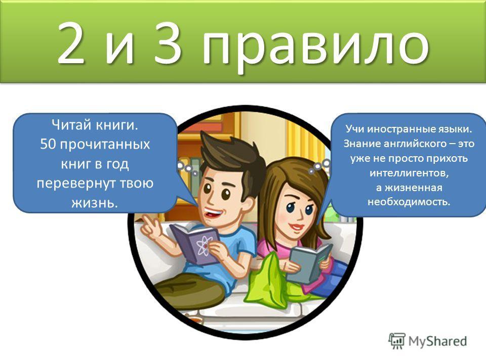 2 и 3 правило Читай книги. 50 прочитанных книг в год перевернут твою жизнь. Учи иностранные языки. Знание английского – это уже не просто прихоть интеллигентов, а жизненная необходимость.