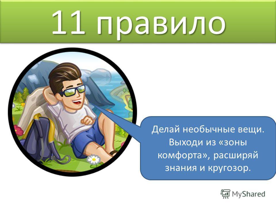 11 правило Делай необычные вещи. Выходи из «зоны комфорта», расширяй знания и кругозор.