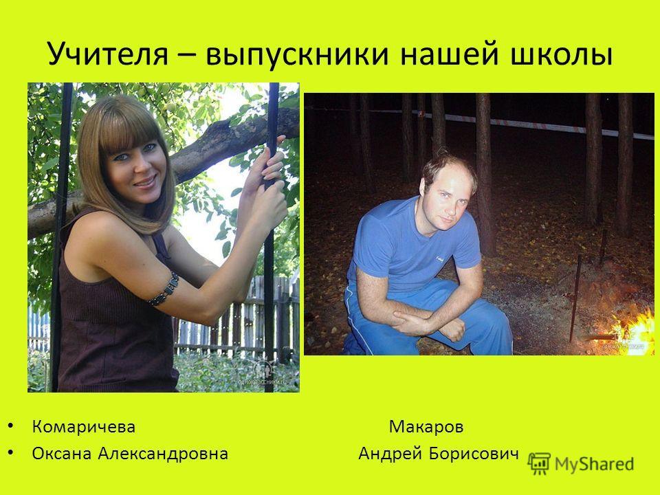 Учителя – выпускники нашей школы Комаричева Макаров Оксана Александровна Андрей Борисович