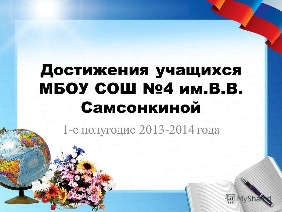 Достижения учащихся МБОУ СОШ 4 им.В.В. Самсонкиной 1-е полугодие 2013-2014 года