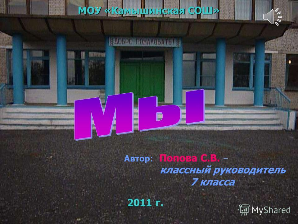 2011 г. МОУ «Камышинская СОШ» 2011 г. Автор: Попова С.В. – классный руководитель 7 класса