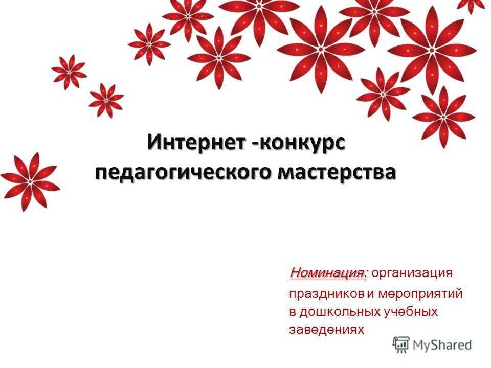 Интернет -конкурс педагогического мастерства Номинация: Номинация: организация праздников и мероприятий в дошкольных учебных заведениях