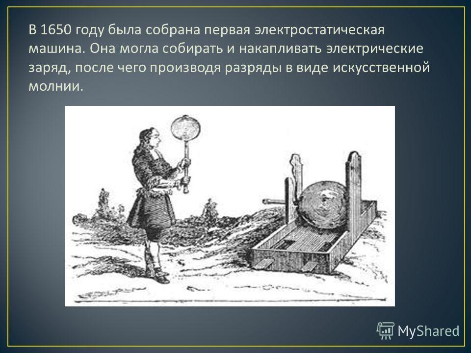 В 1650 году была собрана первая электростатическая машина. Она могла собирать и накапливать электрические заряд, после чего производя разряды в виде искусственной молнии.