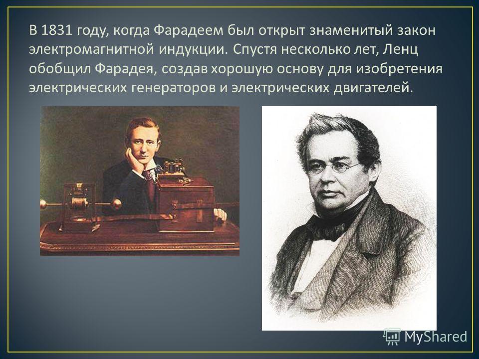 В 1831 году, когда Фарадеем был открыт знаменитый закон электромагнитной индукции. Спустя несколько лет, Ленц обобщил Фарадея, создав хорошую основу для изобретения электрических генераторов и электрических двигателей.