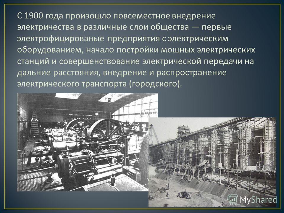 С 1900 года произошло повсеместное внедрение электричества в различные слои общества первые электрофицированые предприятия с электрическим оборудованием, начало постройки мощных электрических станций и совершенствование электрической передачи на даль