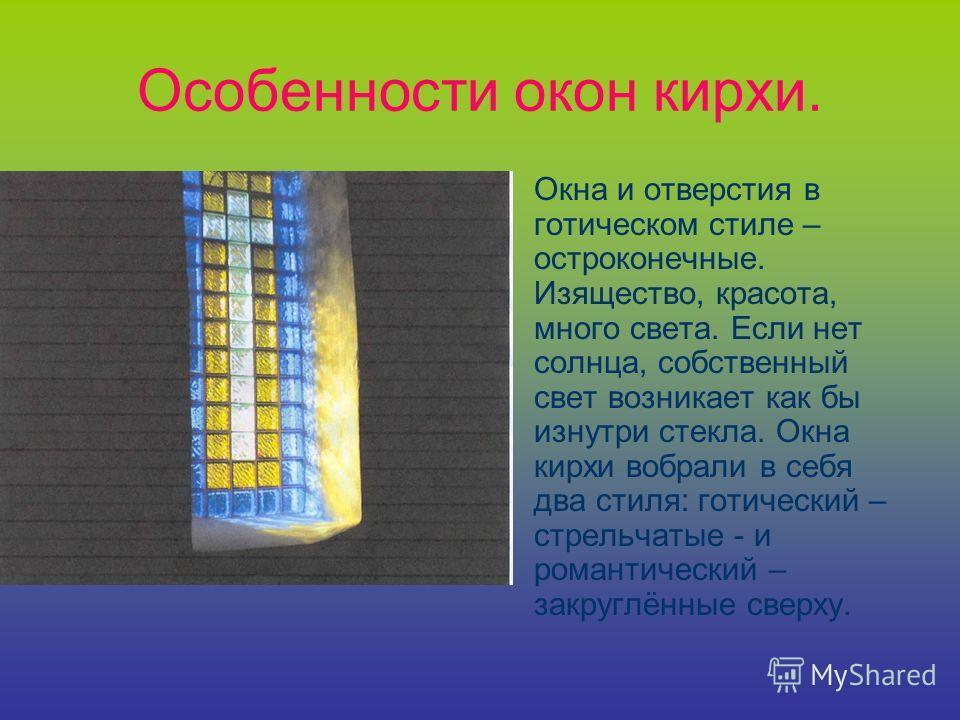 Особенности окон кирхи. Окна и отверстия в готическом стиле – остроконечные. Изящество, красота, много света. Если нет солнца, собственный свет возникает как бы изнутри стекла. Окна кирхи вобрали в себя два стиля: готический – стрельчатые - и романти