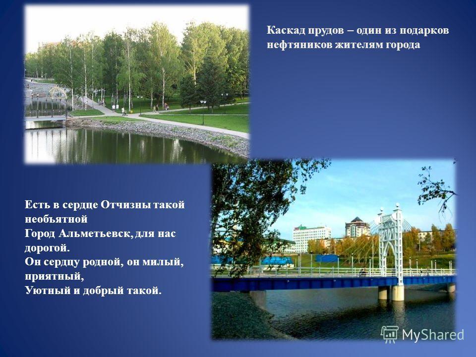 Есть в сердце Отчизны такой необъятной Город Альметьевск, для нас дорогой. Он сердцу родной, он милый, приятный, Уютный и добрый такой. Каскад прудов – один из подарков нефтяников жителям города