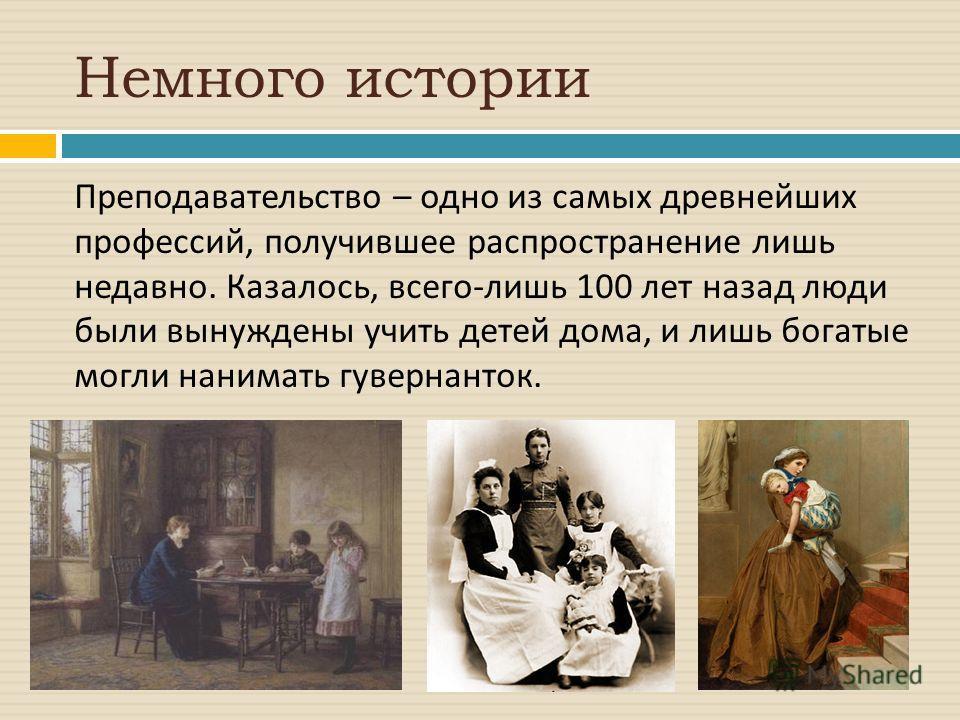 Немного истории Преподавательство – одно из самых древнейших профессий, получившее распространение лишь недавно. Казалось, всего - лишь 100 лет назад люди были вынуждены учить детей дома, и лишь богатые могли нанимать гувернанток.