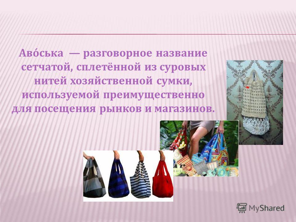 Аво́ська разговорное название сетчатой, сплетённой из суровых нитей хозяйственной сумки, используемой преимущественно для посещения рынков и магазинов.