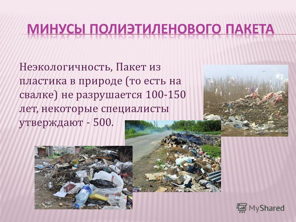 Неэкологичность, Пакет из пластика в природе (то есть на свалке) не разрушается 100-150 лет, некоторые специалисты утверждают - 500.