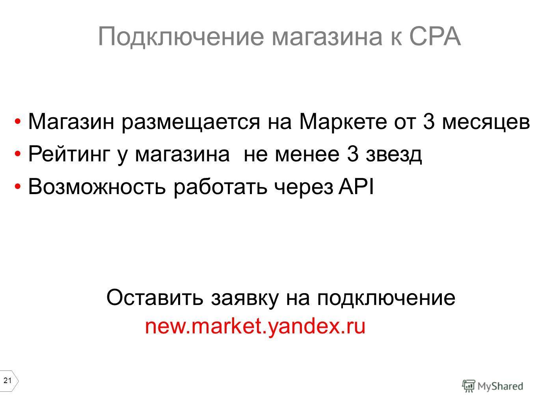 21 Подключение магазина к CPA Магазин размещается на Маркете от 3 месяцев Рейтинг у магазина не менее 3 звезд Возможность работать через API new.market.yandex.ru Оставить заявку на подключение